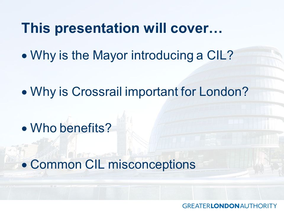 This presentation will cover… Why is the Mayor introducing a CIL? Why is Crossrail important for London? Who benefits? Common CIL misconceptions