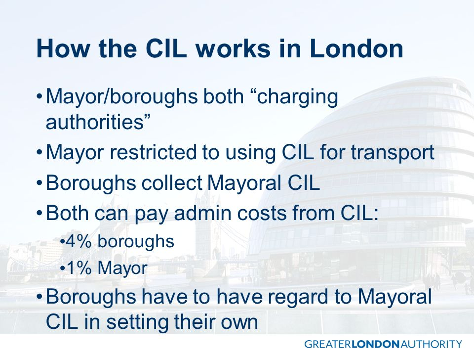 How the CIL works in London Mayor/boroughs both charging authorities Mayor restricted to using CIL for transport Boroughs collect Mayoral CIL Both can
