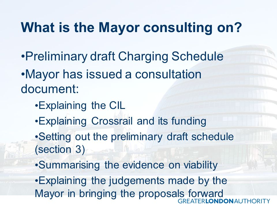 What is the Mayor consulting on? Preliminary draft Charging Schedule Mayor has issued a consultation document: Explaining the CIL Explaining Crossrail