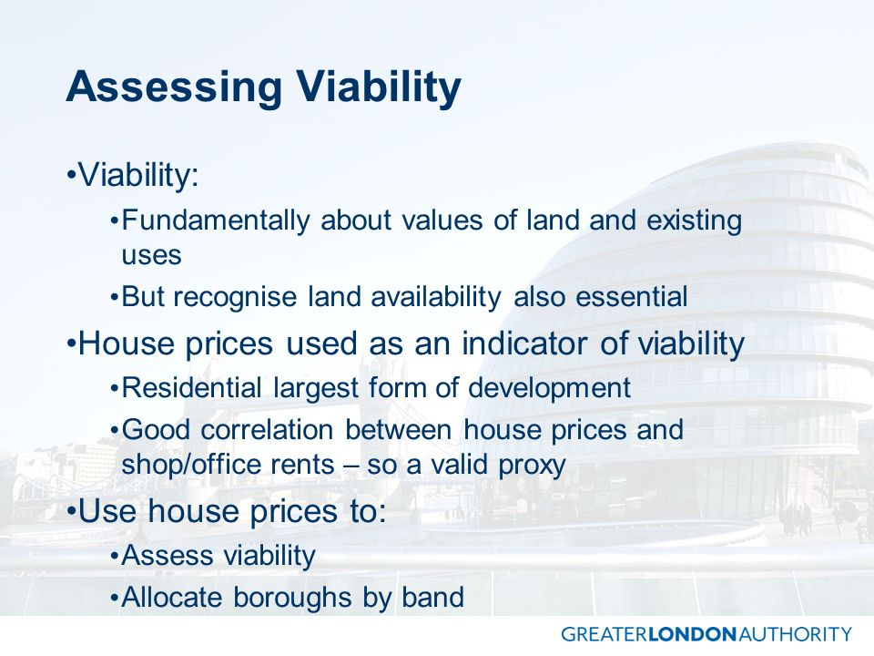 Assessing Viability Viability: Fundamentally about values of land and existing uses But recognise land availability also essential House prices used a