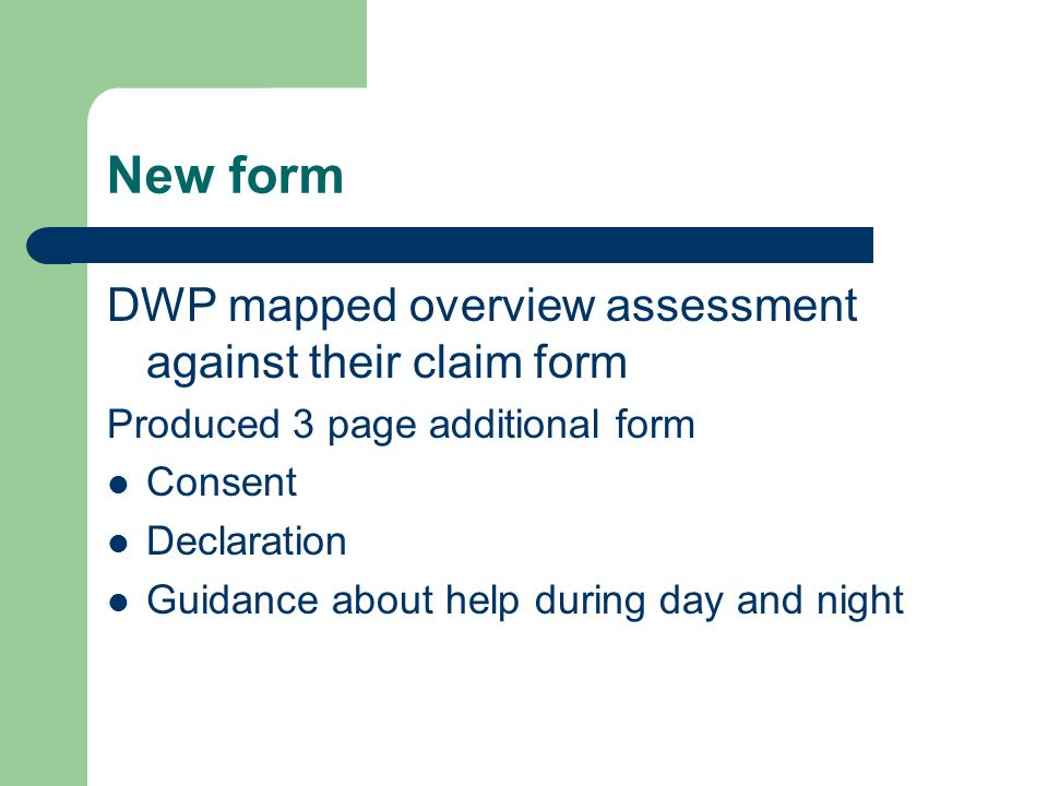 New form DWP mapped overview assessment against their claim form Produced 3 page additional form Consent Declaration Guidance about help during day and night