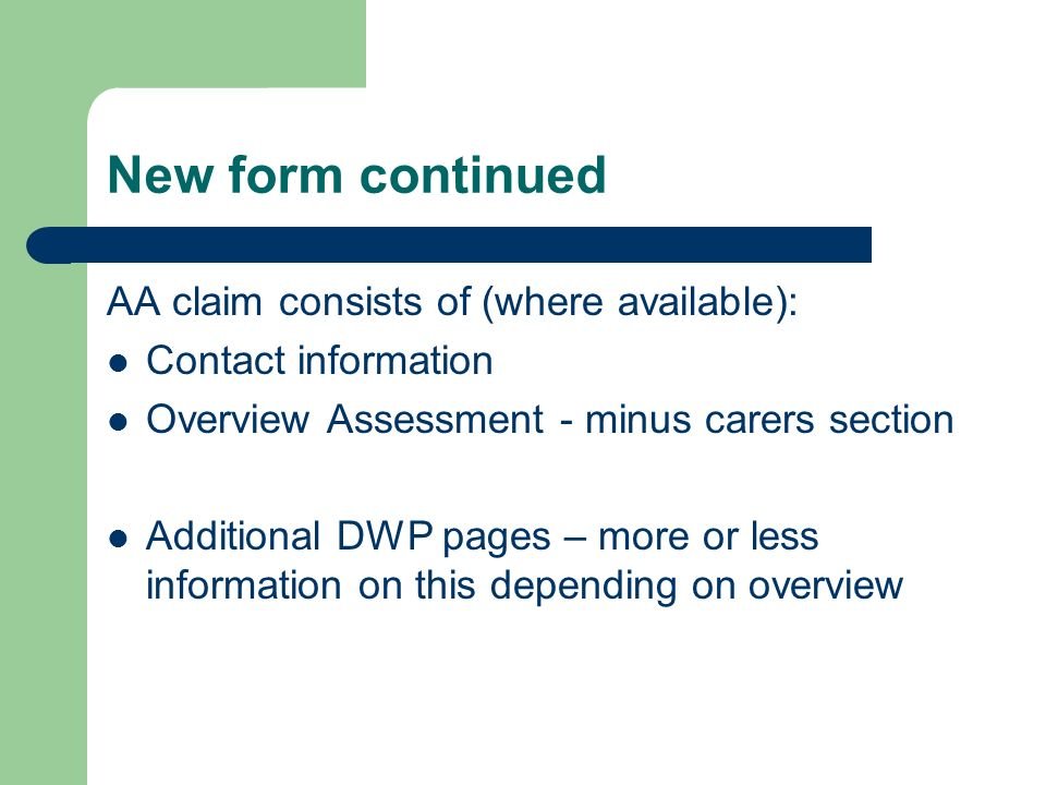 New form continued AA claim consists of (where available): Contact information Overview Assessment - minus carers section Additional DWP pages – more or less information on this depending on overview