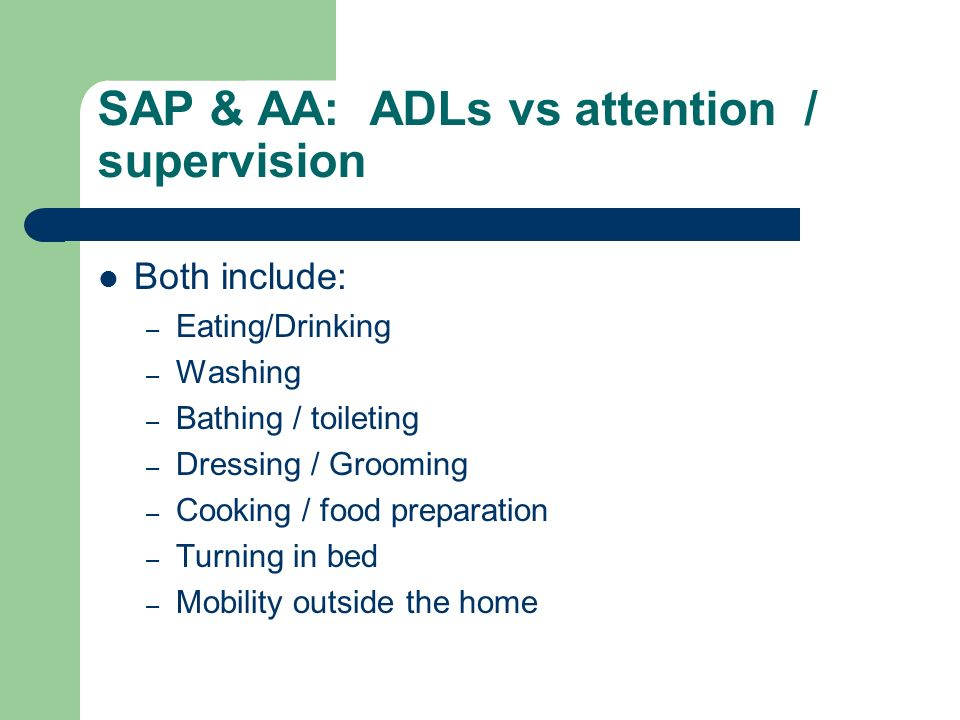 SAP & AA: ADLs vs attention / supervision Both include: – Eating/Drinking – Washing – Bathing / toileting – Dressing / Grooming – Cooking / food preparation – Turning in bed – Mobility outside the home