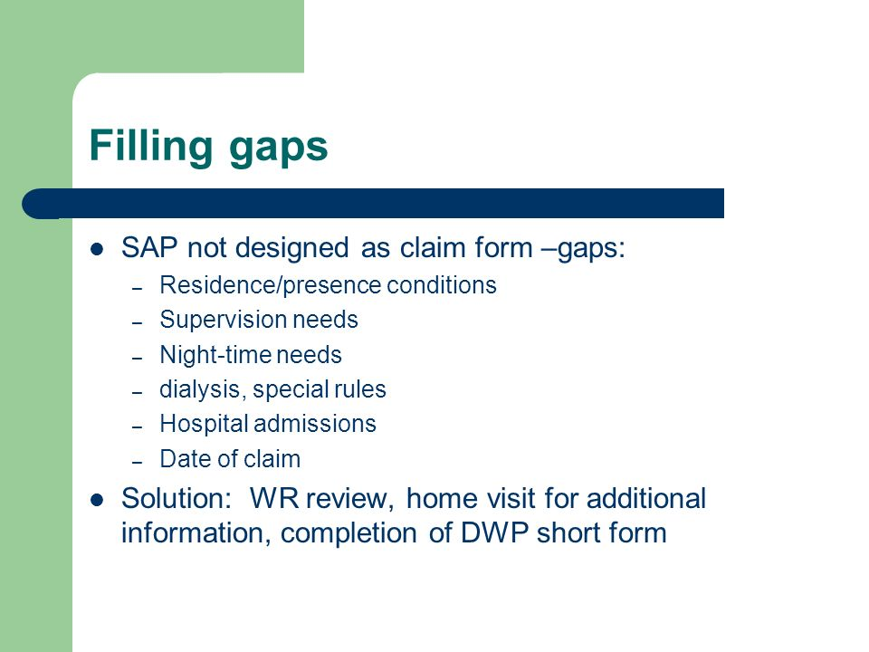 Filling gaps SAP not designed as claim form –gaps: – Residence/presence conditions – Supervision needs – Night-time needs – dialysis, special rules – Hospital admissions – Date of claim Solution: WR review, home visit for additional information, completion of DWP short form