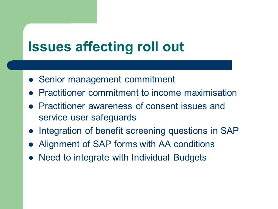Issues affecting roll out Senior management commitment Practitioner commitment to income maximisation Practitioner awareness of consent issues and service user safeguards Integration of benefit screening questions in SAP Alignment of SAP forms with AA conditions Need to integrate with Individual Budgets