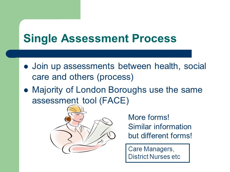 Single Assessment Process Join up assessments between health, social care and others (process) Majority of London Boroughs use the same assessment tool (FACE) More forms.
