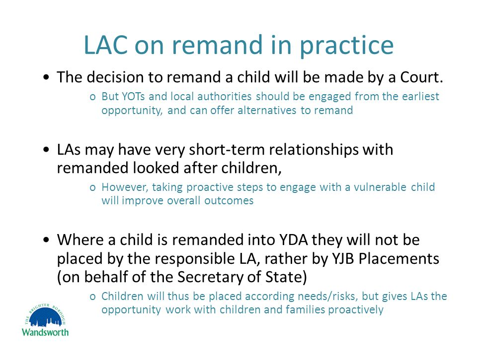 LAC on remand in practice The decision to remand a child will be made by a Court.