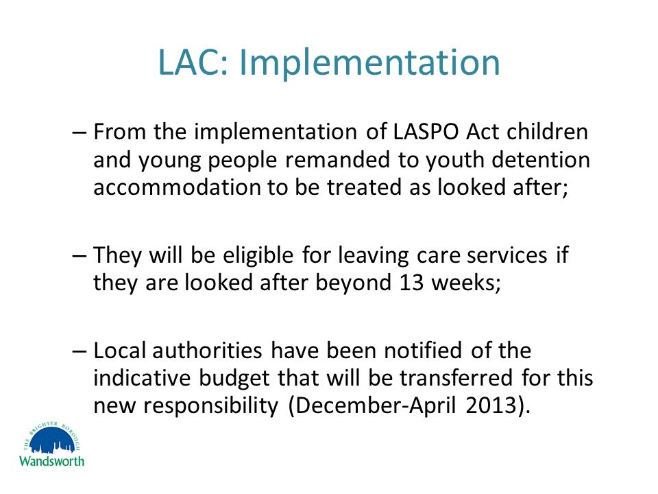 LAC: Implementation – From the implementation of LASPO Act children and young people remanded to youth detention accommodation to be treated as looked after; – They will be eligible for leaving care services if they are looked after beyond 13 weeks; – Local authorities have been notified of the indicative budget that will be transferred for this new responsibility (December-April 2013).