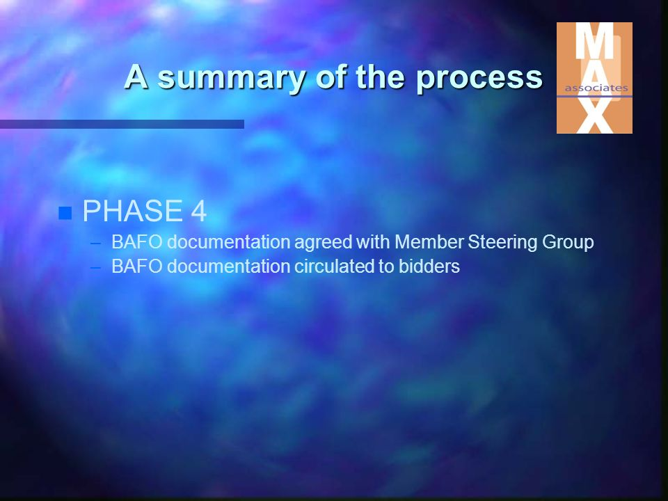 n n PHASE 4 – –BAFO documentation agreed with Member Steering Group – –BAFO documentation circulated to bidders A summary of the process