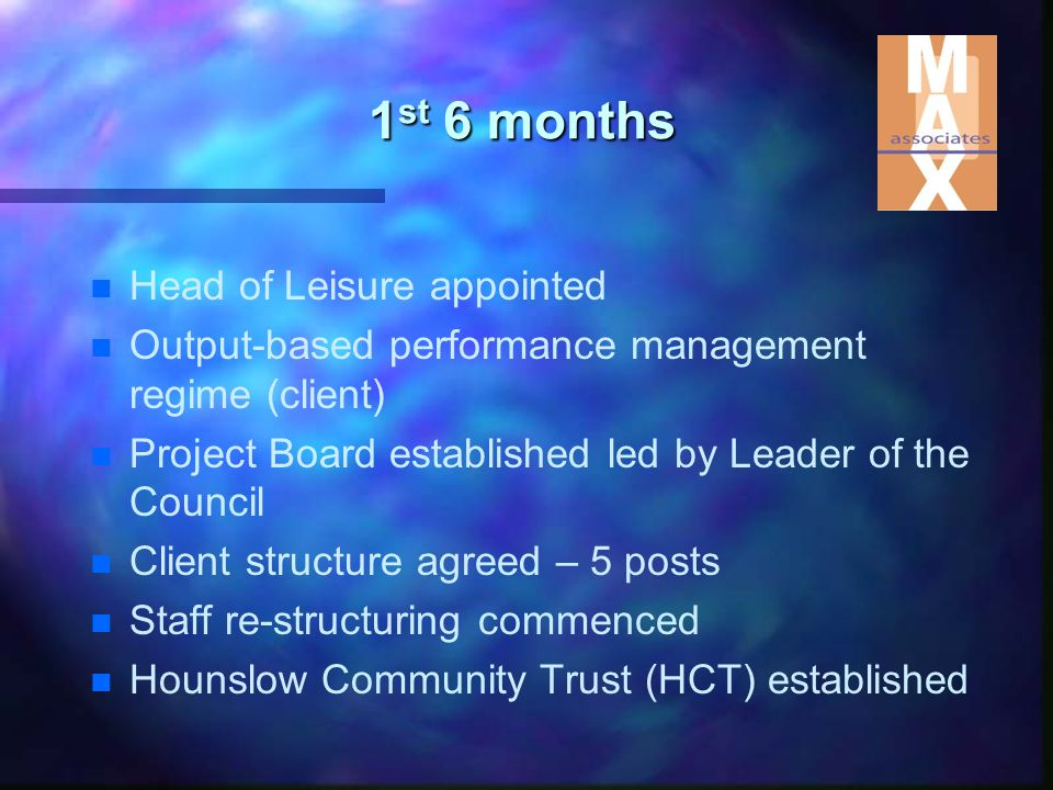 1 st 6 months n n Head of Leisure appointed n n Output-based performance management regime (client) n n Project Board established led by Leader of the Council n n Client structure agreed – 5 posts n n Staff re-structuring commenced n n Hounslow Community Trust (HCT) established