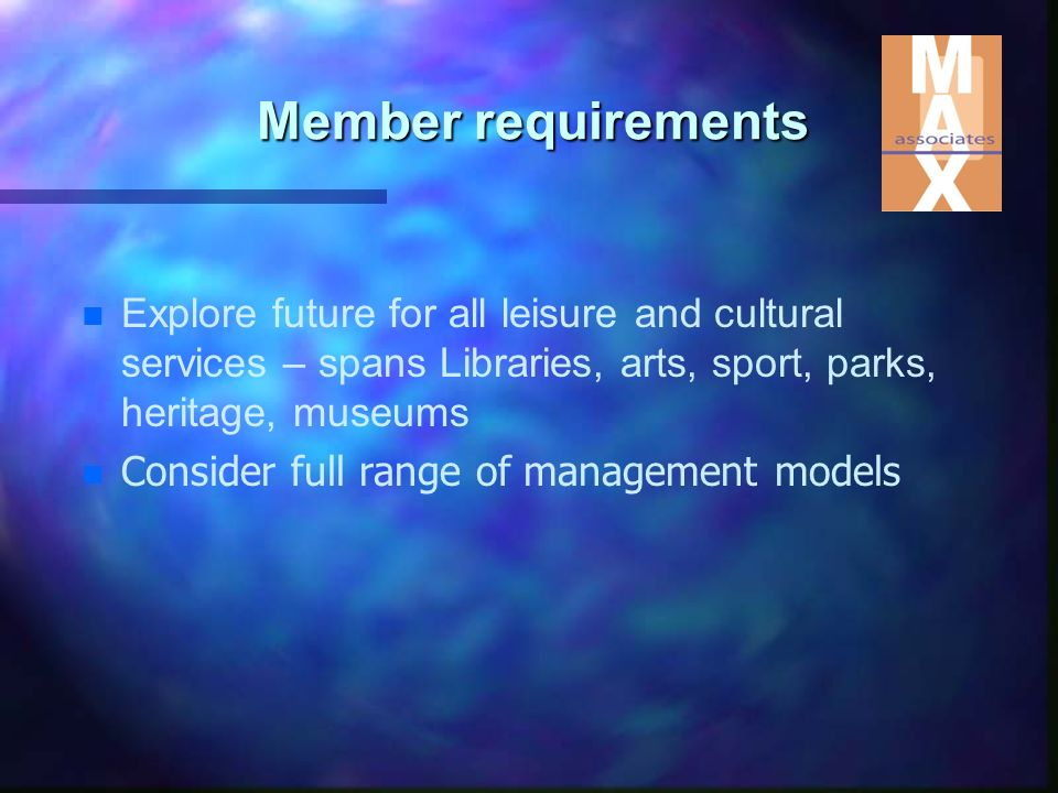 Member requirements n n Explore future for all leisure and cultural services – spans Libraries, arts, sport, parks, heritage, museums n n Consider full range of management models