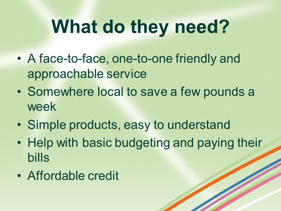 What do they need? A face-to-face, one-to-one friendly and approachable service Somewhere local to save a few pounds a week Simple products, easy to u