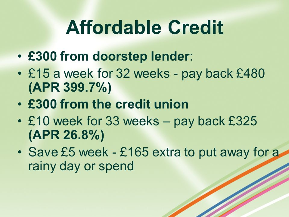 Affordable Credit £300 from doorstep lender: £15 a week for 32 weeks - pay back £480 (APR 399.7%) £300 from the credit union £10 week for 33 weeks – p