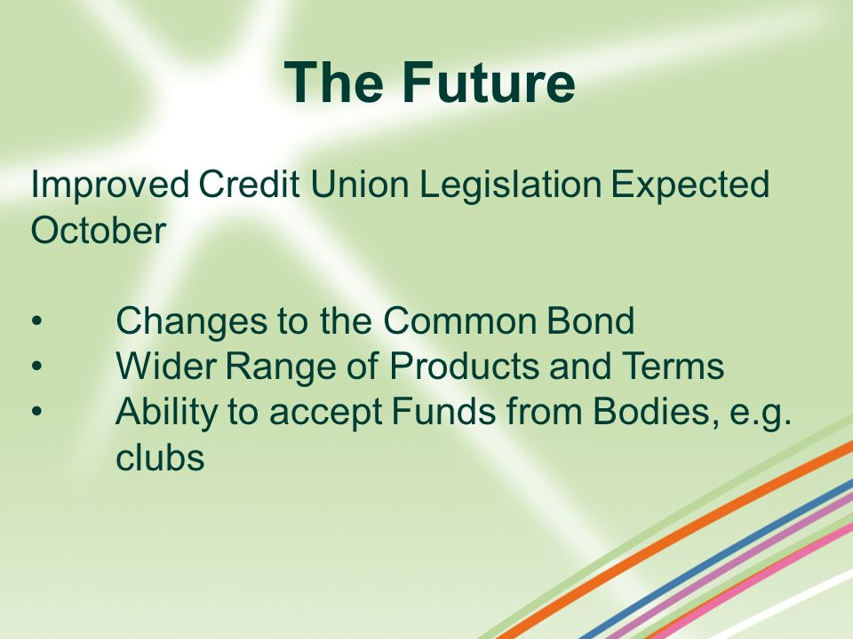 The Future Improved Credit Union Legislation Expected October Changes to the Common Bond Wider Range of Products and Terms Ability to accept Funds fro