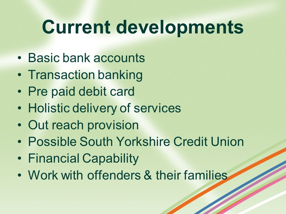 Current developments Basic bank accounts Transaction banking Pre paid debit card Holistic delivery of services Out reach provision Possible South York