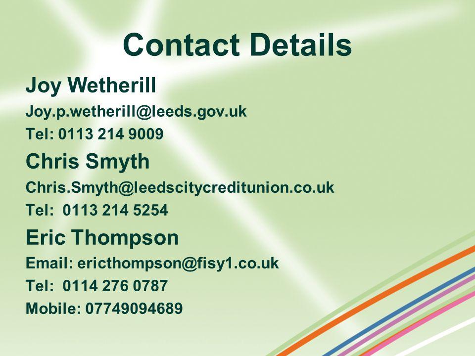 Contact Details Joy Wetherill Joy.p.wetherill@leeds.gov.uk Tel: 0113 214 9009 Chris Smyth Chris.Smyth@leedscitycreditunion.co.uk Tel: 0113 214 5254 Er