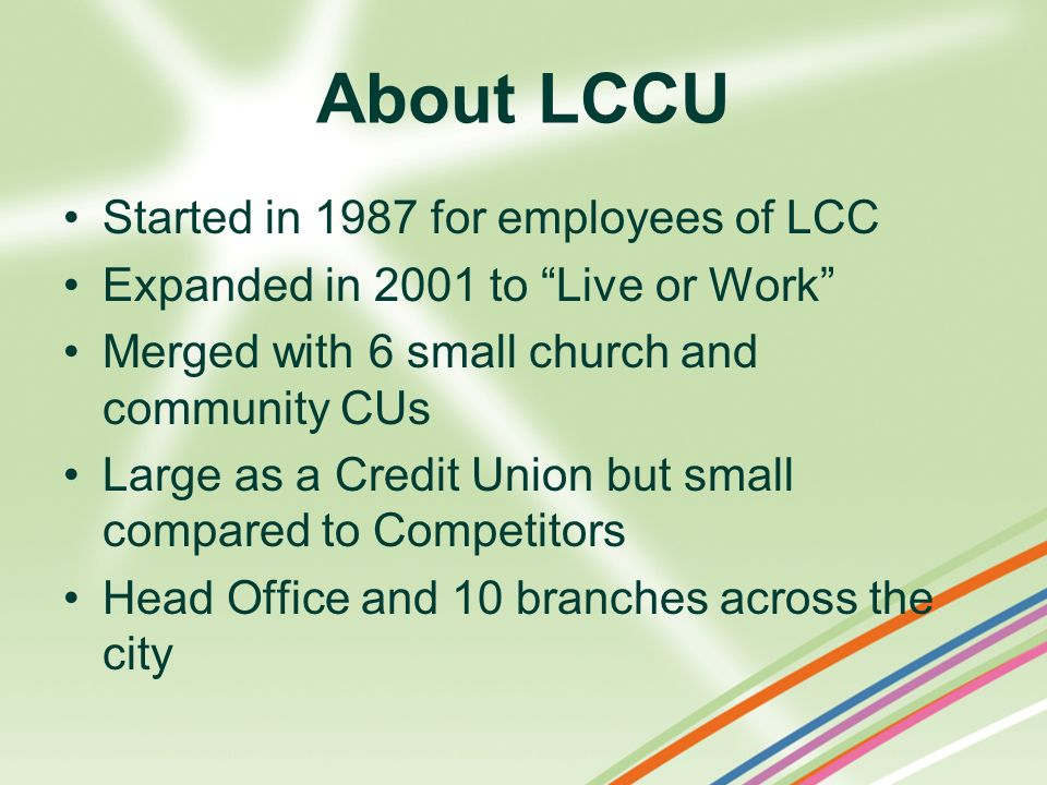 About LCCU Started in 1987 for employees of LCC Expanded in 2001 to Live or Work Merged with 6 small church and community CUs Large as a Credit Union