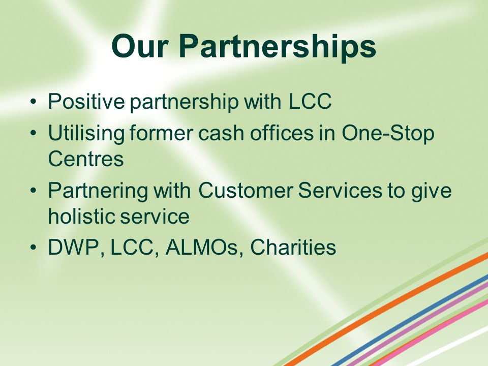 Our Partnerships Positive partnership with LCC Utilising former cash offices in One-Stop Centres Partnering with Customer Services to give holistic se