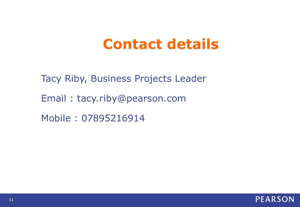 11 Contact details Tacy Riby, Business Projects Leader Email : tacy.riby@pearson.com Mobile : 07895216914