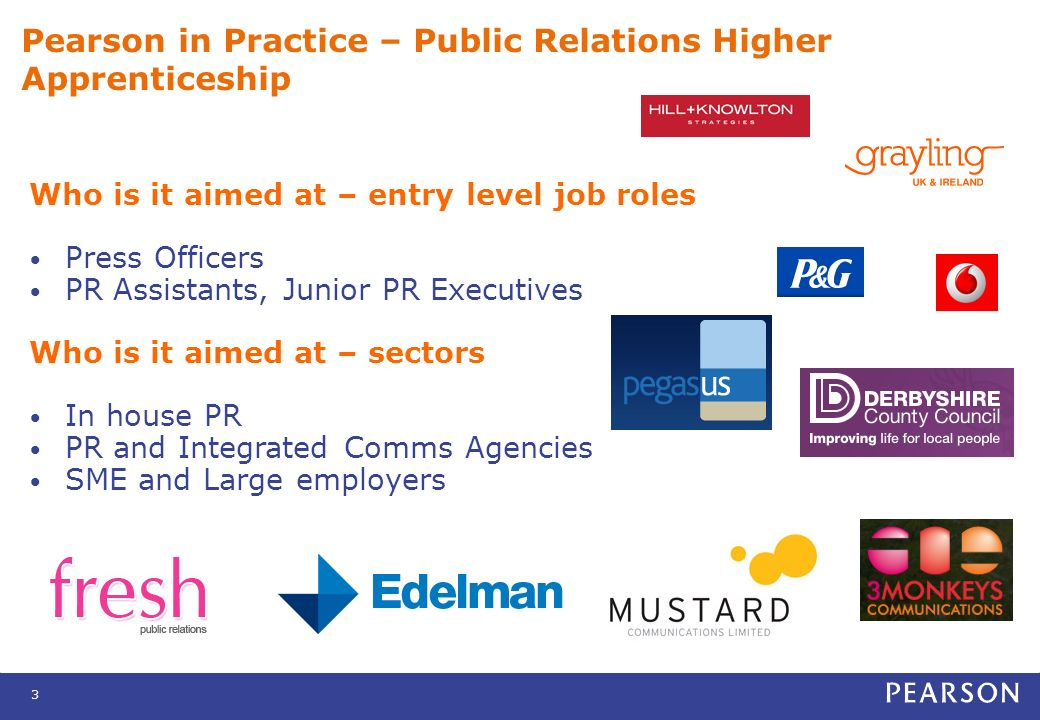 3 Pearson in Practice – Public Relations Higher Apprenticeship Who is it aimed at – entry level job roles Press Officers PR Assistants, Junior PR Executives Who is it aimed at – sectors In house PR PR and Integrated Comms Agencies SME and Large employers
