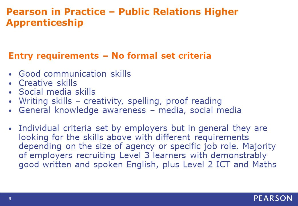 6 Pearson in Practice – Public Relations Higher Apprenticeship Length of programme Minimum 12 months 12 to 18 months average depending on the choice of optional units, needs of the learner and employer
