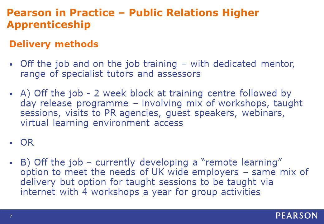 7 Pearson in Practice – Public Relations Higher Apprenticeship Delivery methods Off the job and on the job training – with dedicated mentor, range of specialist tutors and assessors A) Off the job - 2 week block at training centre followed by day release programme – involving mix of workshops, taught sessions, visits to PR agencies, guest speakers, webinars, virtual learning environment access OR B) Off the job – currently developing a remote learning option to meet the needs of UK wide employers – same mix of delivery but option for taught sessions to be taught via internet with 4 workshops a year for group activities