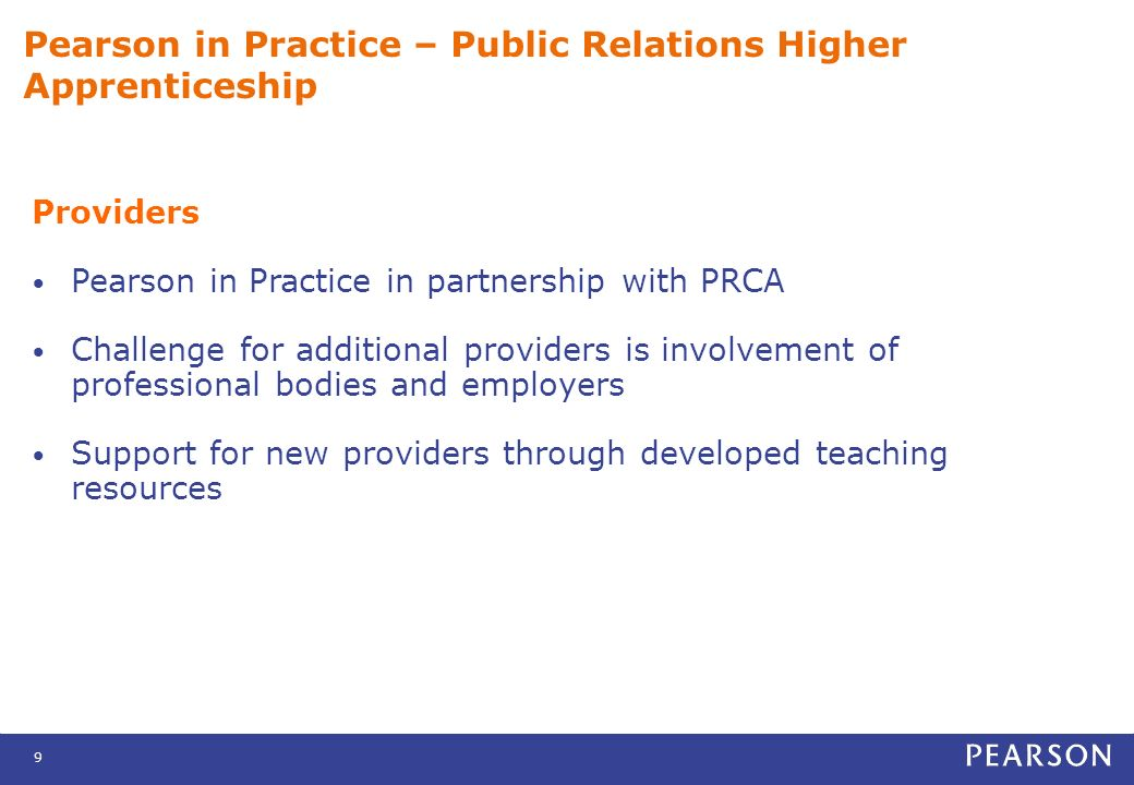 9 Pearson in Practice – Public Relations Higher Apprenticeship Providers Pearson in Practice in partnership with PRCA Challenge for additional providers is involvement of professional bodies and employers Support for new providers through developed teaching resources