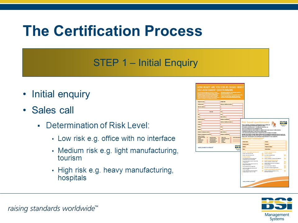 The Certification Process STEP 1 – Initial Enquiry Initial enquiry Sales call Determination of Risk Level: Low risk e.g. office with no interface Medi