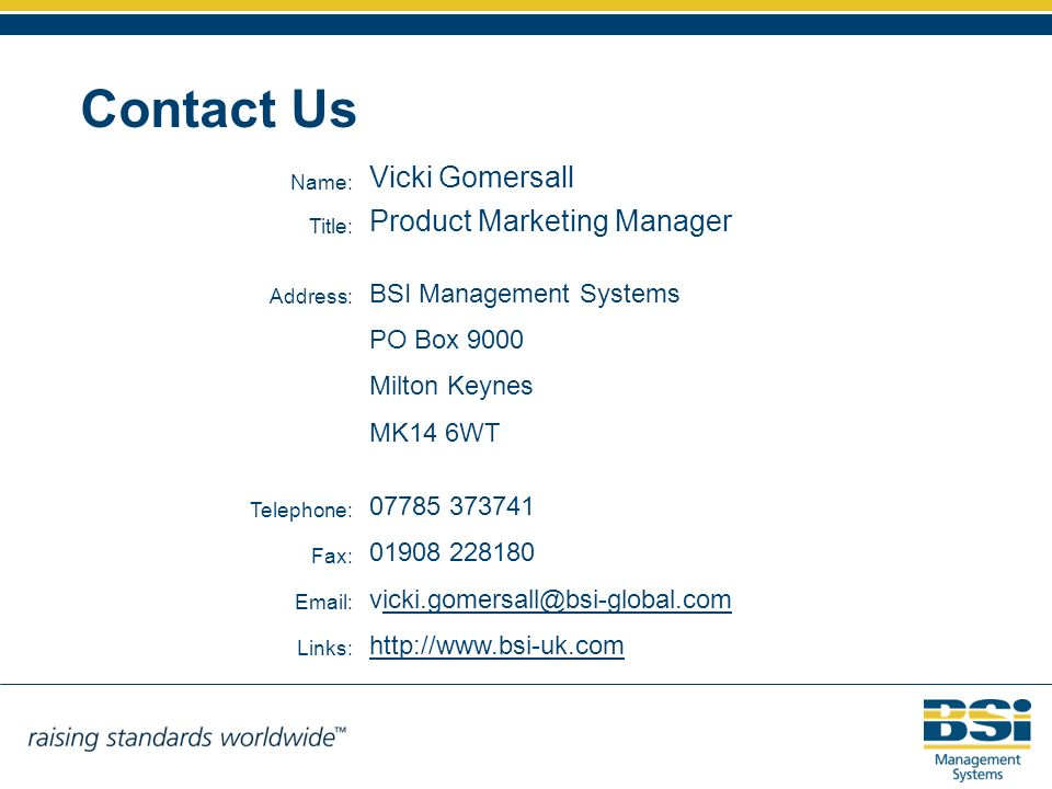 Contact Us Name: Vicki Gomersall Title: Product Marketing Manager Address: BSI Management Systems PO Box 9000 Milton Keynes MK14 6WT Telephone: 07785