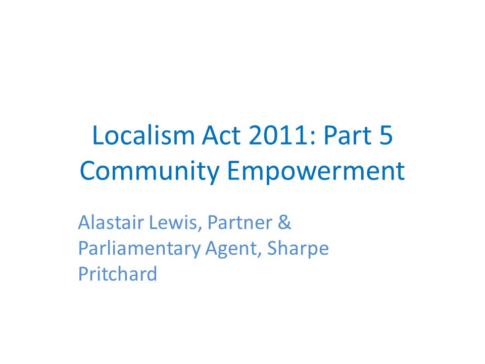 Localism Act 2011: Part 5 Community Empowerment Alastair Lewis, Partner & Parliamentary Agent, Sharpe Pritchard