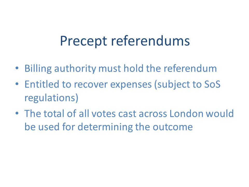 Precept referendums Billing authority must hold the referendum Entitled to recover expenses (subject to SoS regulations) The total of all votes cast across London would be used for determining the outcome