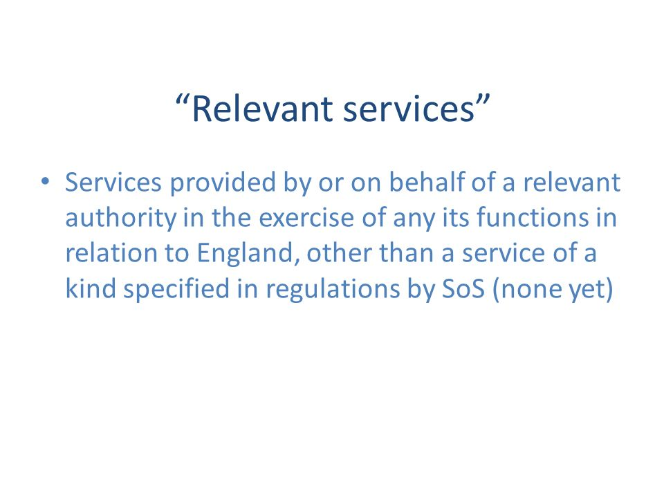 Relevant services Services provided by or on behalf of a relevant authority in the exercise of any its functions in relation to England, other than a service of a kind specified in regulations by SoS (none yet)