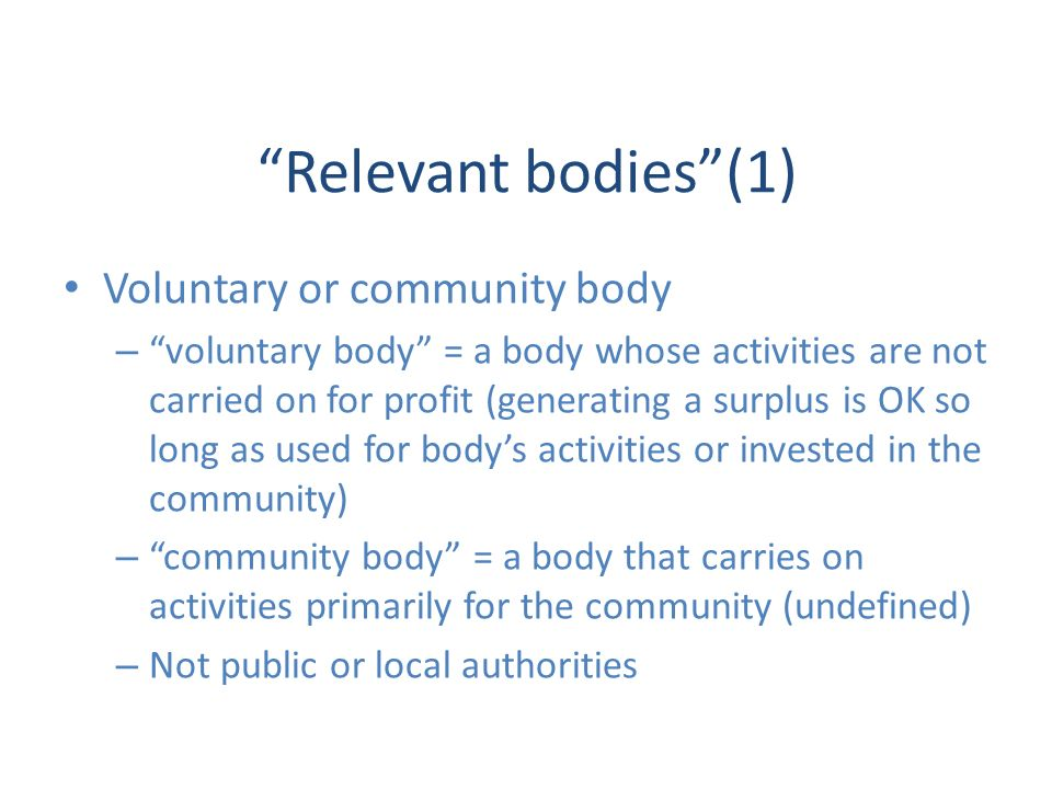 Relevant bodies(1) Voluntary or community body – voluntary body = a body whose activities are not carried on for profit (generating a surplus is OK so