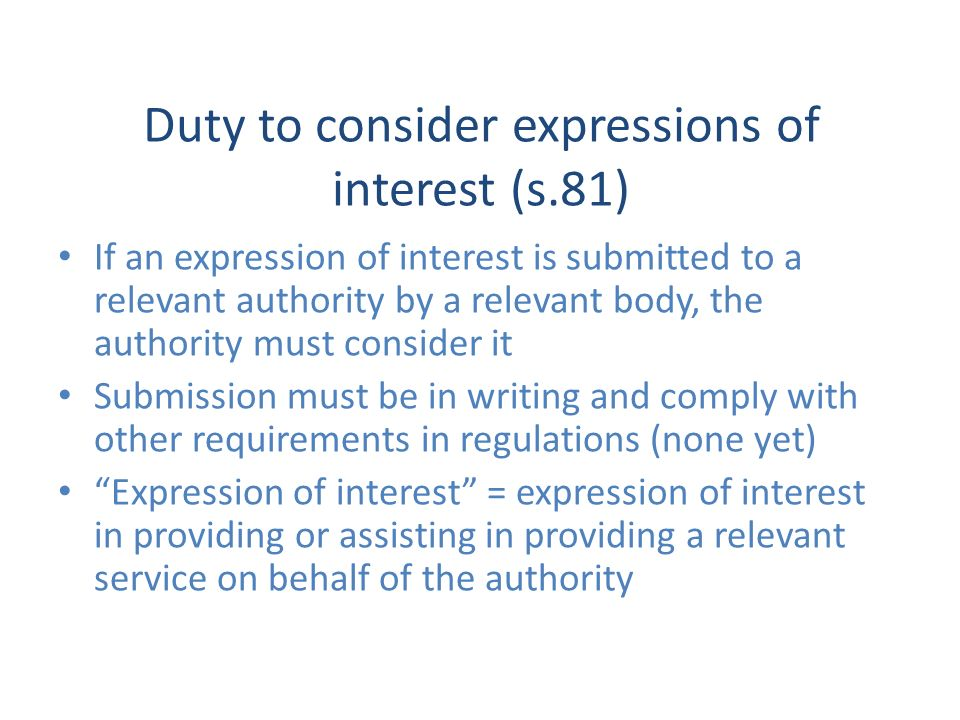 Duty to consider expressions of interest (s.81) If an expression of interest is submitted to a relevant authority by a relevant body, the authority must consider it Submission must be in writing and comply with other requirements in regulations (none yet) Expression of interest = expression of interest in providing or assisting in providing a relevant service on behalf of the authority