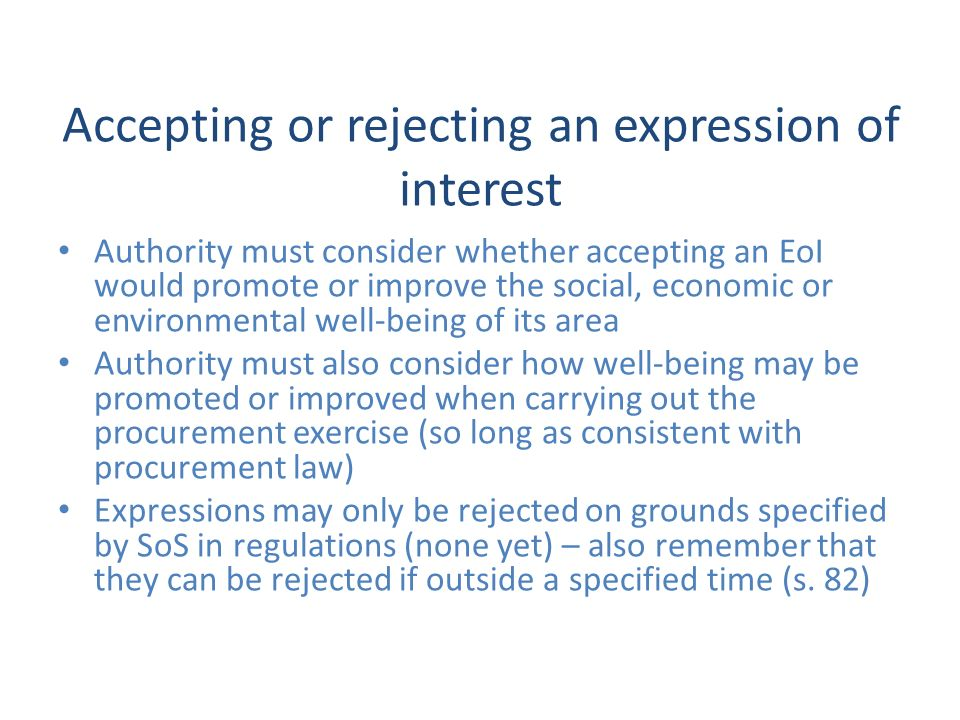 Accepting or rejecting an expression of interest Authority must consider whether accepting an EoI would promote or improve the social, economic or environmental well-being of its area Authority must also consider how well-being may be promoted or improved when carrying out the procurement exercise (so long as consistent with procurement law) Expressions may only be rejected on grounds specified by SoS in regulations (none yet) – also remember that they can be rejected if outside a specified time (s.