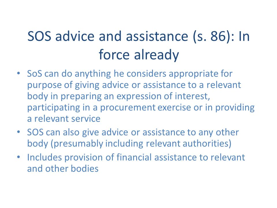 SOS advice and assistance (s. 86): In force already SoS can do anything he considers appropriate for purpose of giving advice or assistance to a relev