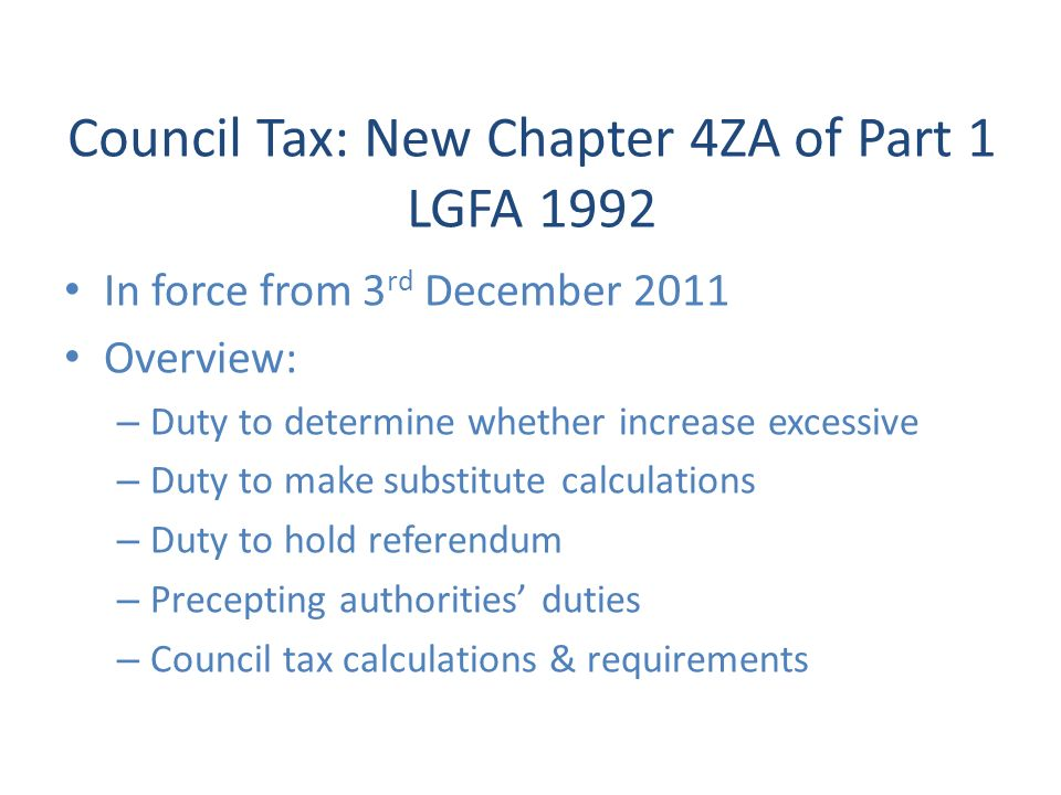 Council Tax: New Chapter 4ZA of Part 1 LGFA 1992 In force from 3 rd December 2011 Overview: – Duty to determine whether increase excessive – Duty to make substitute calculations – Duty to hold referendum – Precepting authorities duties – Council tax calculations & requirements