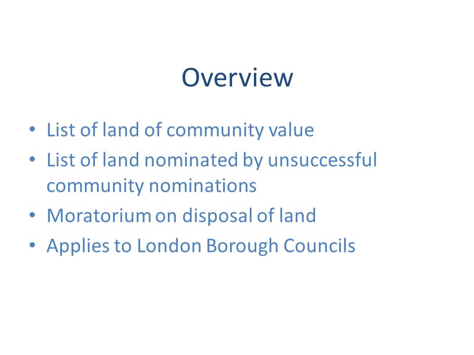 Overview List of land of community value List of land nominated by unsuccessful community nominations Moratorium on disposal of land Applies to London