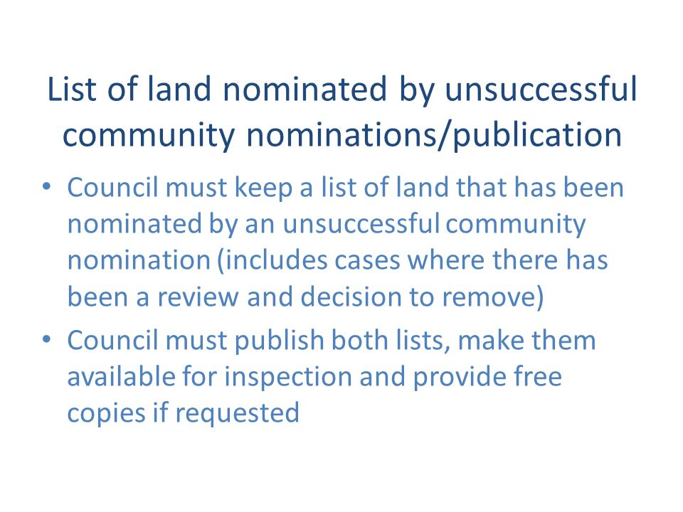 List of land nominated by unsuccessful community nominations/publication Council must keep a list of land that has been nominated by an unsuccessful community nomination (includes cases where there has been a review and decision to remove) Council must publish both lists, make them available for inspection and provide free copies if requested