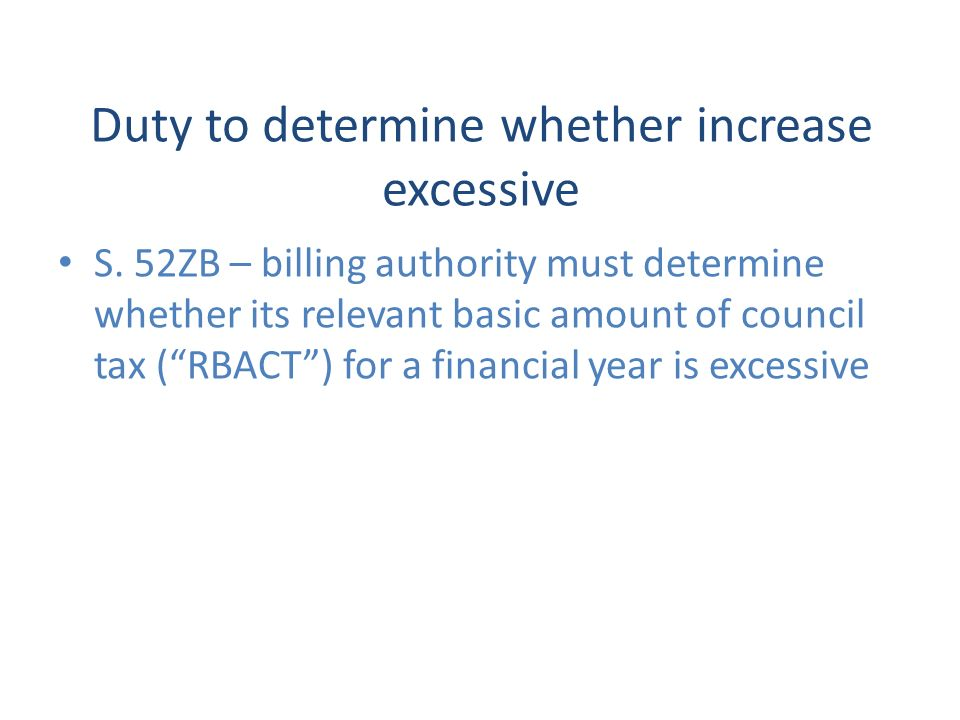 Duty to determine whether increase excessive S. 52ZB – billing authority must determine whether its relevant basic amount of council tax (RBACT) for a