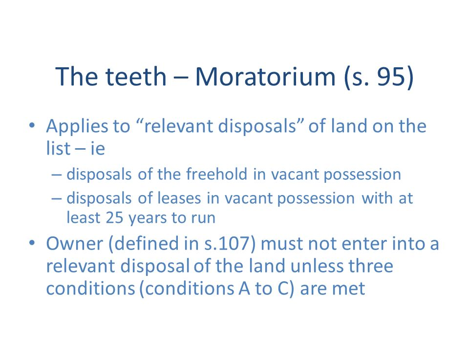 The teeth – Moratorium (s. 95) Applies to relevant disposals of land on the list – ie – disposals of the freehold in vacant possession – disposals of