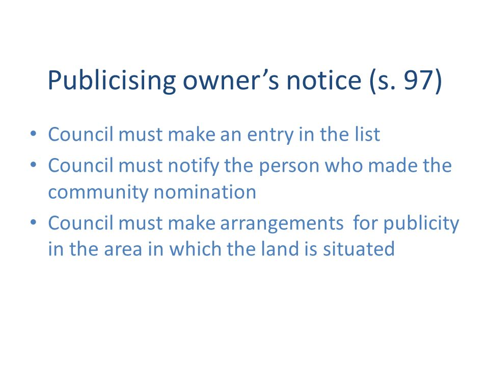 Publicising owners notice (s. 97) Council must make an entry in the list Council must notify the person who made the community nomination Council must