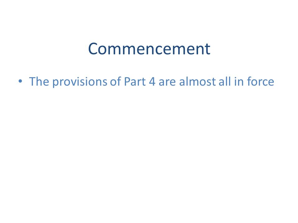Commencement The provisions of Part 4 are almost all in force