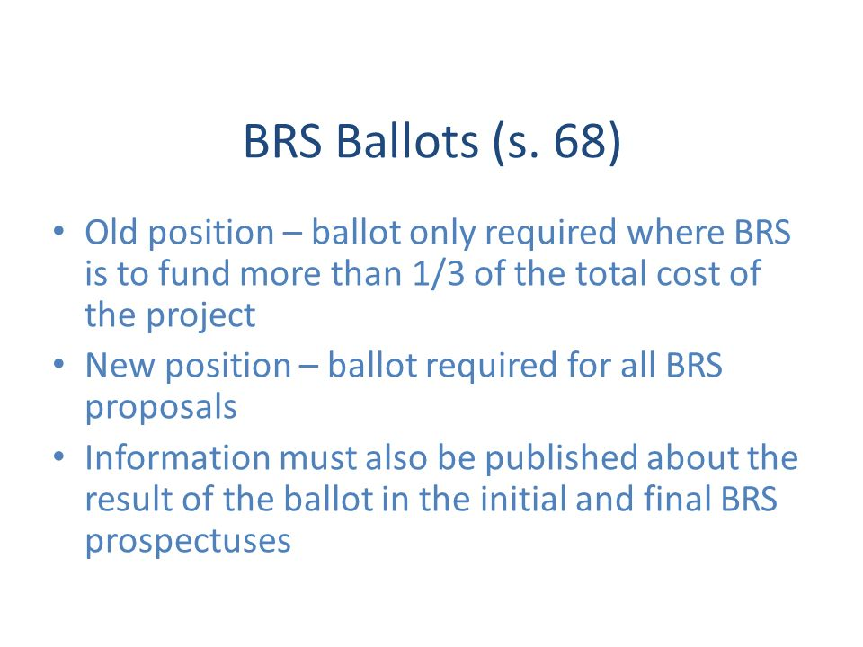 BRS Ballots (s. 68) Old position – ballot only required where BRS is to fund more than 1/3 of the total cost of the project New position – ballot requ