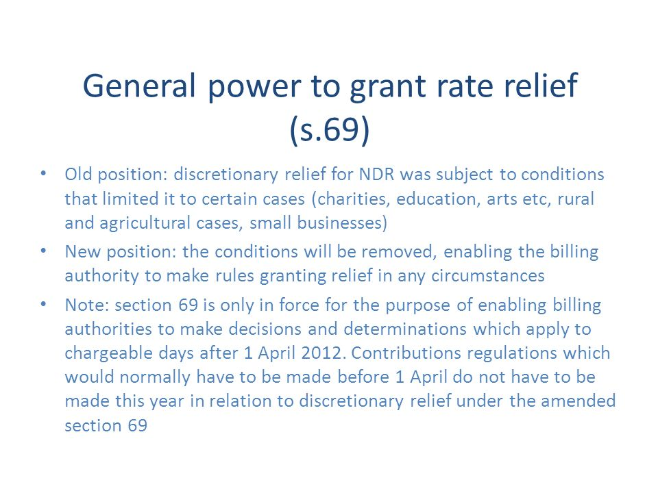 General power to grant rate relief (s.69) Old position: discretionary relief for NDR was subject to conditions that limited it to certain cases (chari