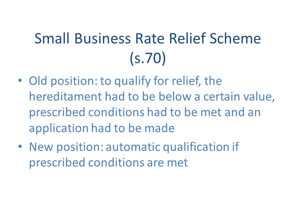 Small Business Rate Relief Scheme (s.70) Old position: to qualify for relief, the hereditament had to be below a certain value, prescribed conditions had to be met and an application had to be made New position: automatic qualification if prescribed conditions are met