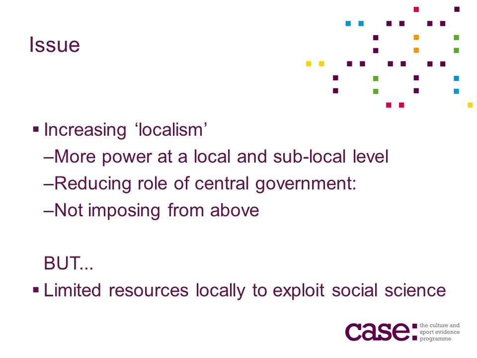 Issue Increasing localism –More power at a local and sub-local level –Reducing role of central government: –Not imposing from above BUT...