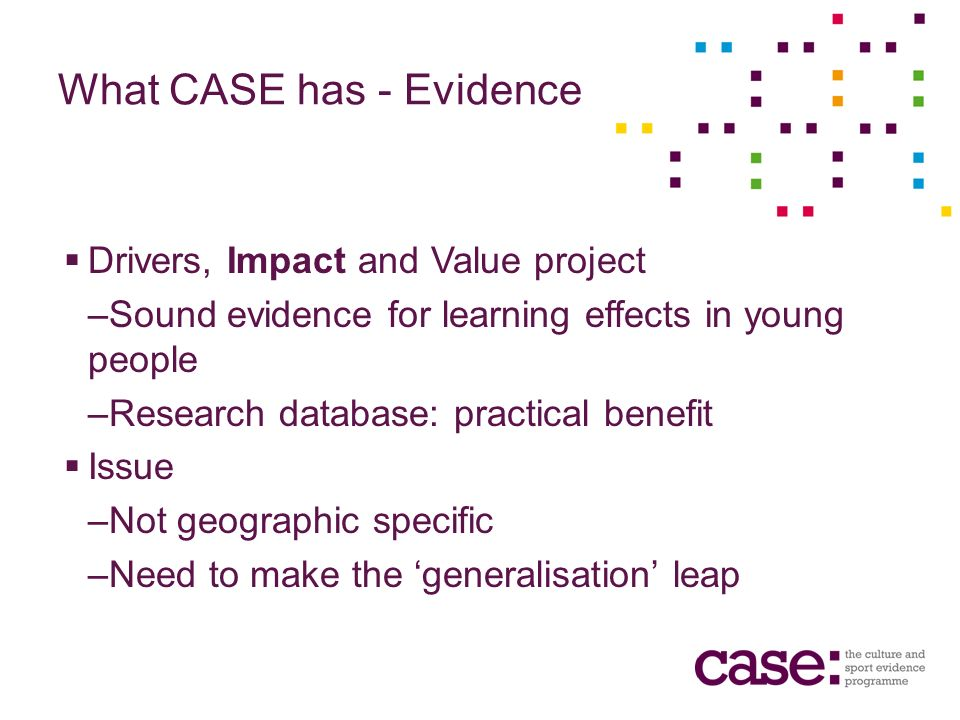 What CASE has - Evidence Drivers, Impact and Value project –Sound evidence for learning effects in young people –Research database: practical benefit Issue –Not geographic specific –Need to make the generalisation leap