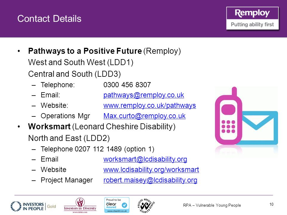 RPA – Vulnerable Young People Contact Details Pathways to a Positive Future (Remploy) West and South West (LDD1) Central and South (LDD3) –Telephone: 0300 456 8307 –Email: pathways@remploy.co.ukpathways@remploy.co.uk –Website:www.remploy.co.uk/pathwayswww.remploy.co.uk/pathways –Operations MgrMax.curto@remploy.co.ukMax.curto@remploy.co.uk Worksmart (Leonard Cheshire Disability) North and East (LDD2) –Telephone0207 112 1489 (option 1) –Email worksmart@lcdisability.orgworksmart@lcdisability.org –Website www.lcdisability.org/worksmartwww.lcdisability.org/worksmart –Project Manager robert.maisey@lcdisability.orgrobert.maisey@lcdisability.org 10