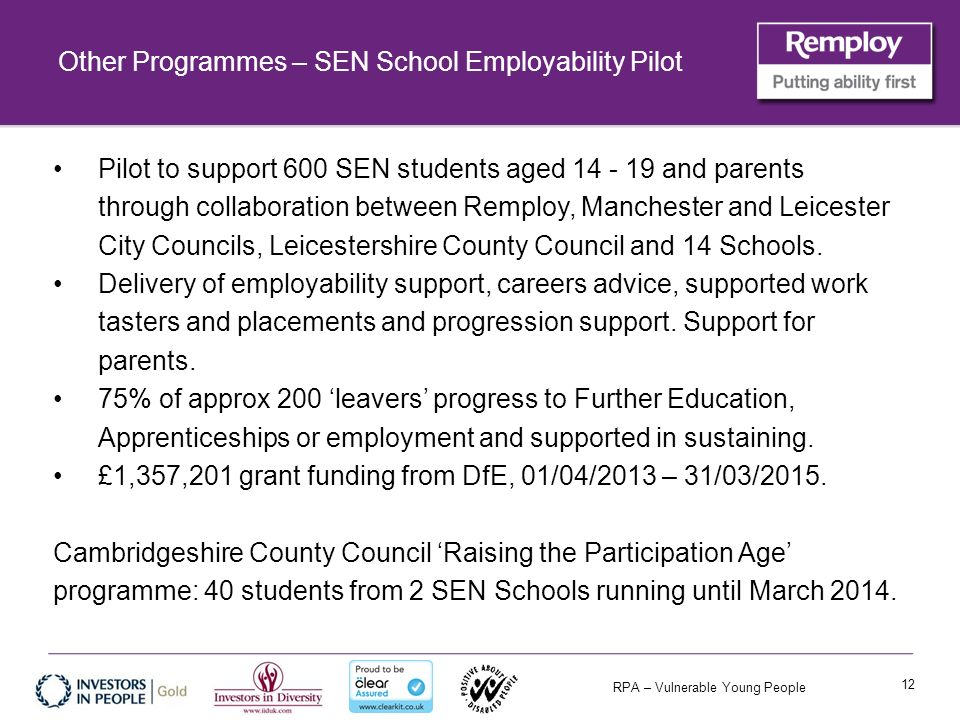 RPA – Vulnerable Young People Other Programmes – SEN School Employability Pilot Pilot to support 600 SEN students aged 14 - 19 and parents through collaboration between Remploy, Manchester and Leicester City Councils, Leicestershire County Council and 14 Schools.